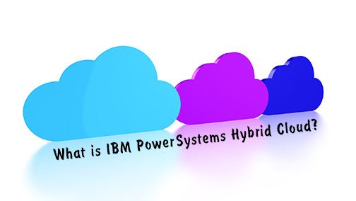 BLOG: What is IBM Power Systems Hybrid Cloud?